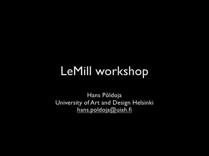 LeMill workshop             Hans Põldoja University of Art and Design Helsinki         hans.poldoja@uiah.fi