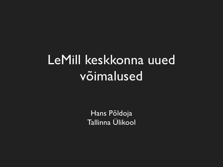LeMill keskkonna uued       võimalused         Hans Põldoja       Tallinna Ülikool