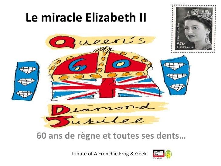 Le miracle Elizabeth II  60 ans de règne et toutes ses dents…          Tribute of A Frenchie Frog & Geek
