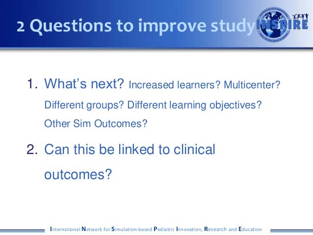 2 Questions to improve study 1. What's next? Increased learners? Multicenter?    Different groups? Different learning obje...