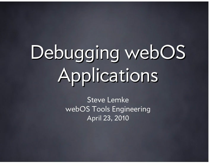 Debugging webOS   Applications        Steve Lemke    webOS Tools Engineering         April 23, 2010