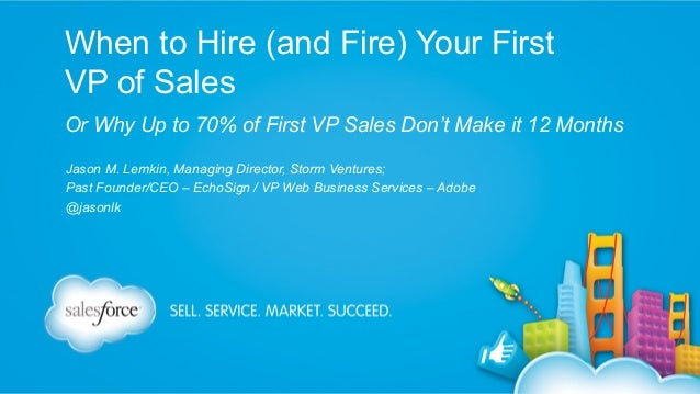 When to Hire (and Fire) Your First VP of Sales Or Why Up to 70% of First VP Sales Don't Make it 12 Months Jason M. Lemkin,...