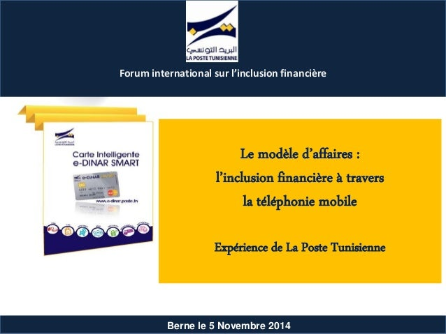 Berne le 5 Novembre 2014 Le modèle d'affaires : l'inclusion financière à travers la téléphonie mobile Expérience de La Pos...