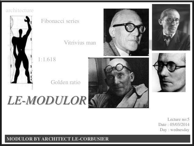 MODULOR BY ARCHITECT LE-CORBUSIER LE-MODULOR 1:1.618 Vitrivius man Golden ratio architecture Fibonacci series Lecture no:5...
