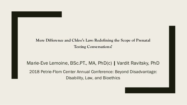 Mere Difference and Chloe's Law: Redefining the Scope of Prenatal Testing Conversations? Marie-Eve Lemoine, BSc.PT., MA, P...
