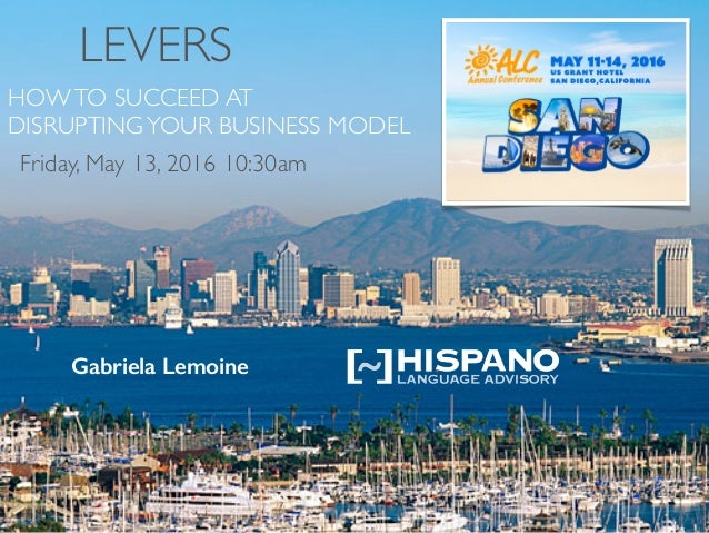 LEVERS HOWTO SUCCEED AT DISRUPTINGYOUR BUSINESS MODEL Gabriela Lemoine Friday, May 13, 2016 10:30am