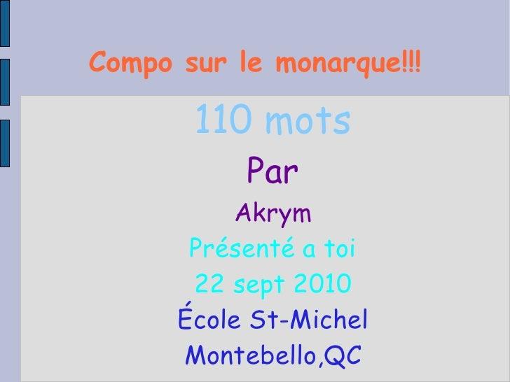Compo sur le   monarque!!! 110 mots Par Akrym Présenté a toi 22 sept 2010 École St-Michel Montebello,QC