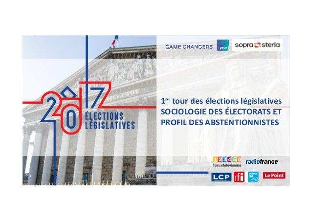 1 ©Ipsos. LÉGISLASTIVES 2017 11 1er tour des élections législatives SOCIOLOGIE DES ÉLECTORATS ET PROFIL DES ABSTENTIONNIST...