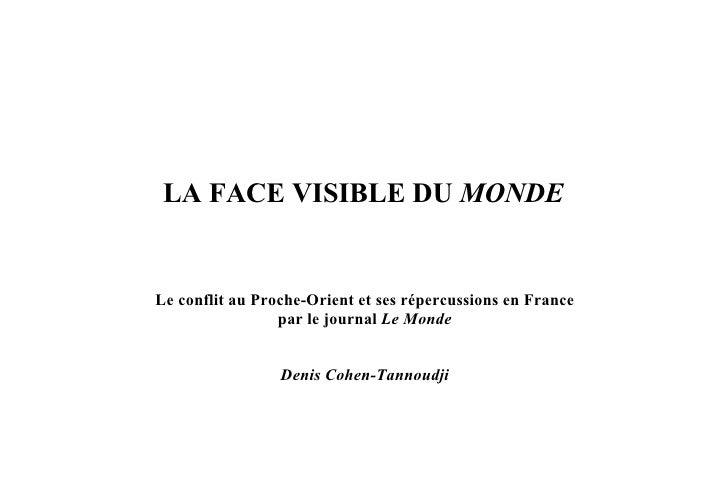 LA FACE VISIBLE DU MONDELe conflit au Proche-Orient et ses répercussions en France                 par le journal Le Monde...