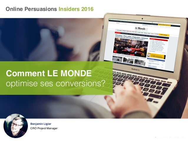 Online Persuasions Insiders 2016 Comment LE MONDE optimise ses conversions? Benjamin Ligier CRO Project Manager