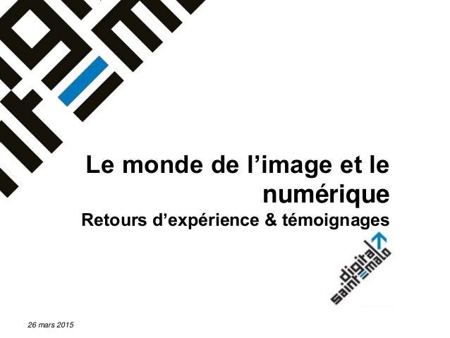 Le monde de l'image et le numérique Retours d'expérience & témoignages 26 mars 2015