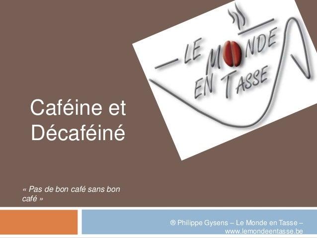 Caféine et  Décaféiné« Pas de bon café sans boncafé »                             ® Philippe Gysens – Le Monde en Tasse – ...