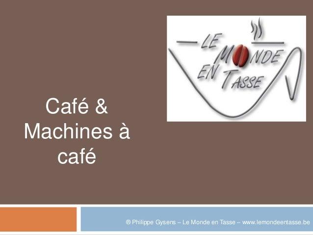 Café &Machines à  café         ® Philippe Gysens – Le Monde en Tasse – www.lemondeentasse.be