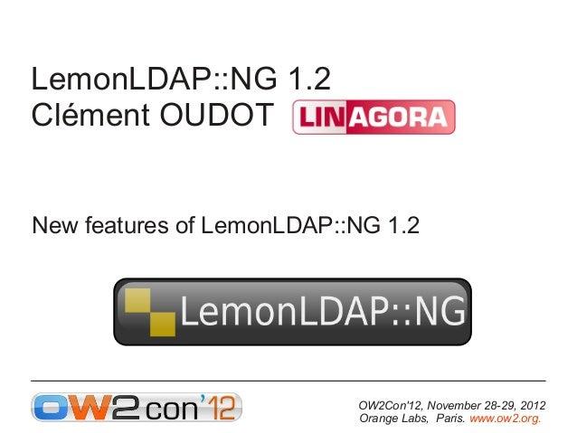 LemonLDAP::NG 1.2Clément OUDOTNew features of LemonLDAP::NG 1.2                           OW2Con12, November 28-29, 2012  ...