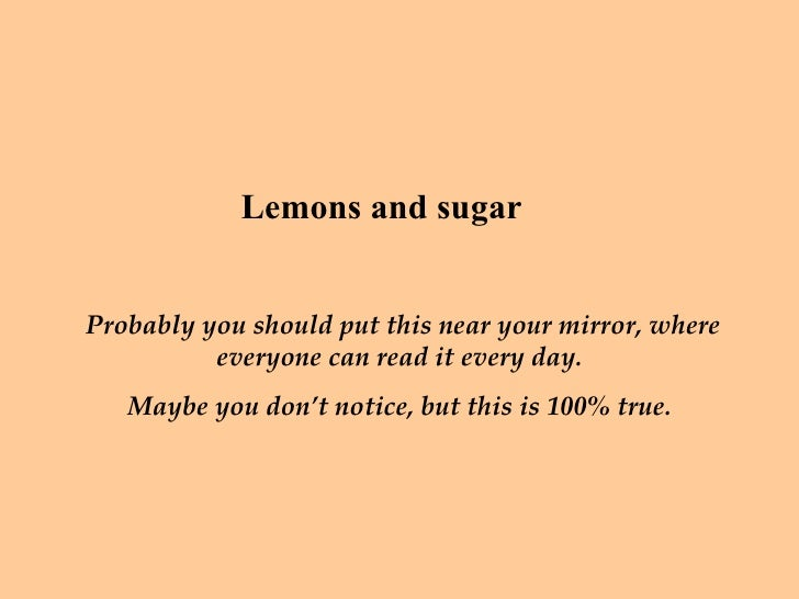 Lemons and sugar  Probably you should put this near your mirror, where everyone can read it every day.  Maybe you don't no...