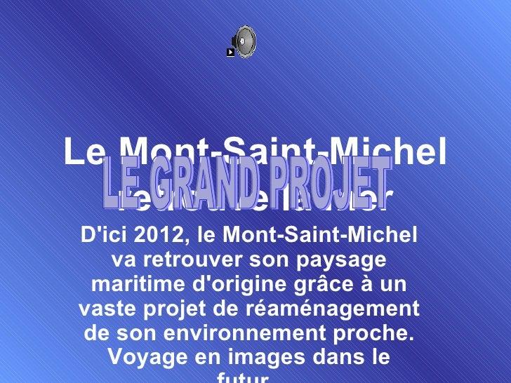 Le Mont-Saint-Michel retrouve la mer D'ici 2012, le Mont-Saint-Michel va retrouver son paysage maritime d'origine grâce à ...
