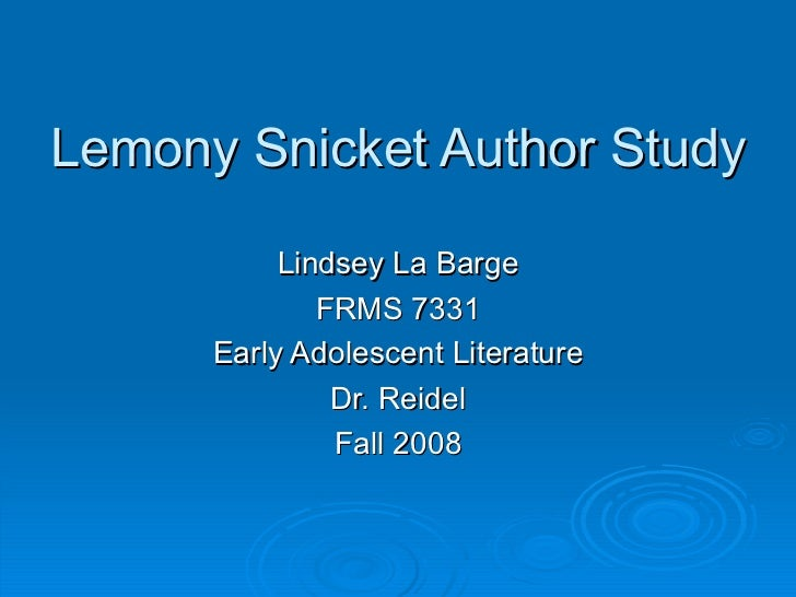 Lemony Snicket Author Study Lindsey La Barge FRMS 7331 Early Adolescent Literature Dr. Reidel Fall 2008