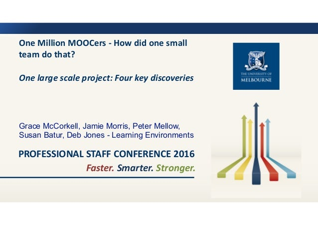 Faster.	Smarter.	Stronger. PROFESSIONAL	STAFF	CONFERENCE	2016 One	Million	MOOCers	-	How	did	one	small	 team	do	that?	 One	...