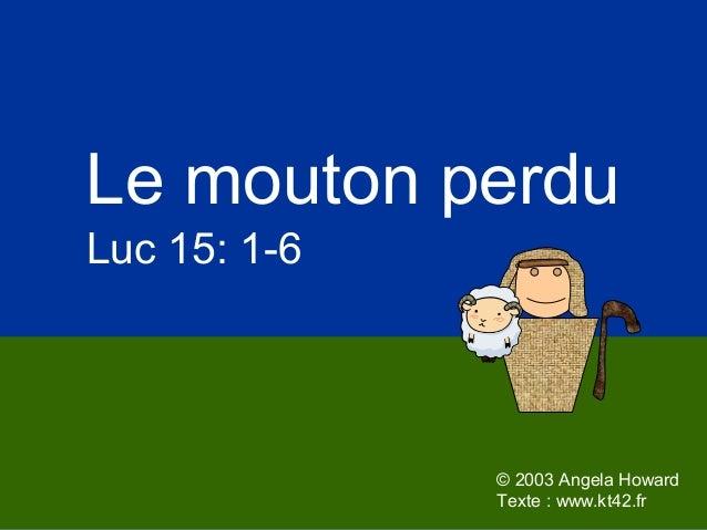 © 2003 Angela Howard Texte : www.kt42.fr Le mouton perdu Luc 15: 1-6