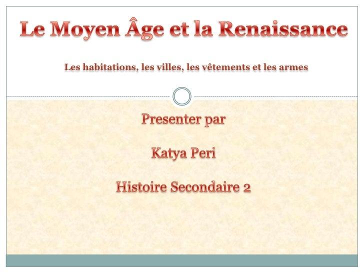 Le Moyen Âge et la Renaissance<br />Les habitations, les villes, les vêtements et les armes<br />Presenter par <br />Katya...
