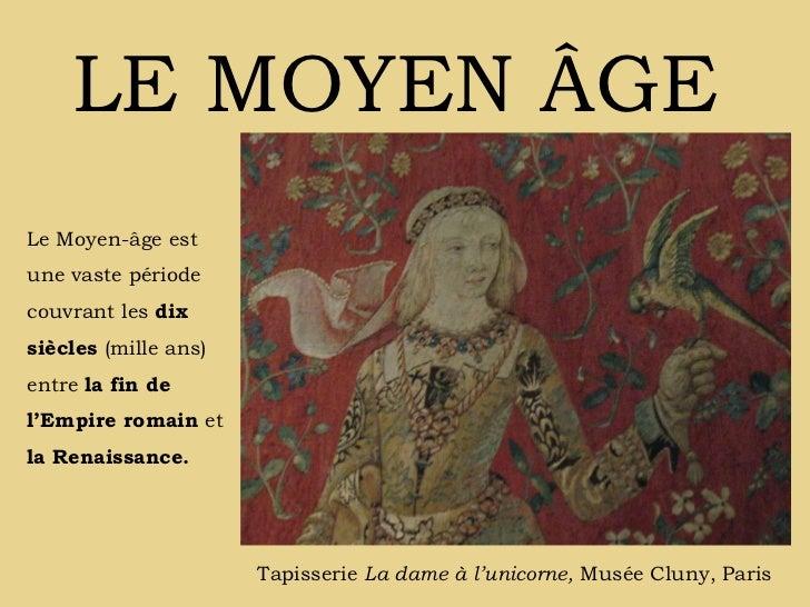 LE MOYEN ÂGE Tapisserie  La dame à l'unicorne,  Musée Cluny, Paris Le Moyen-âge est une vaste période couvrant les  dix si...