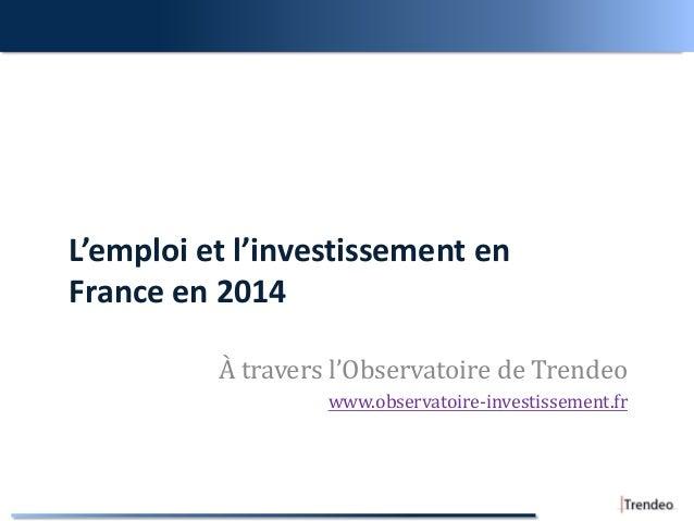 L'emploi et l'investissement en France en 2014 À travers l'Observatoire de Trendeo www.observatoire-investissement.fr