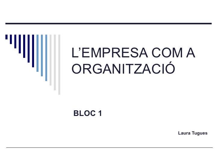 L'EMPRESA COM A ORGANITZACIÓ BLOC 1 Laura Tugues