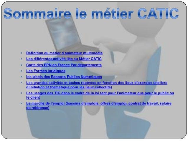   Définition du métier d'animateur multimédia    Les différentes activité liée au Métier CATIC    Carte des EPN en Fran...