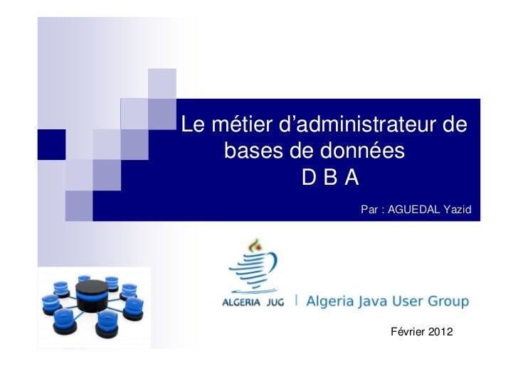 Le métier d'administrateur de    bases de données            DBA                  Par : AGUEDAL Yazid                     ...