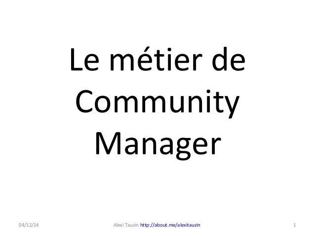 Le métier de Community Manager 1Alexi Tauzin http://about.me/alexitauzin04/12/14