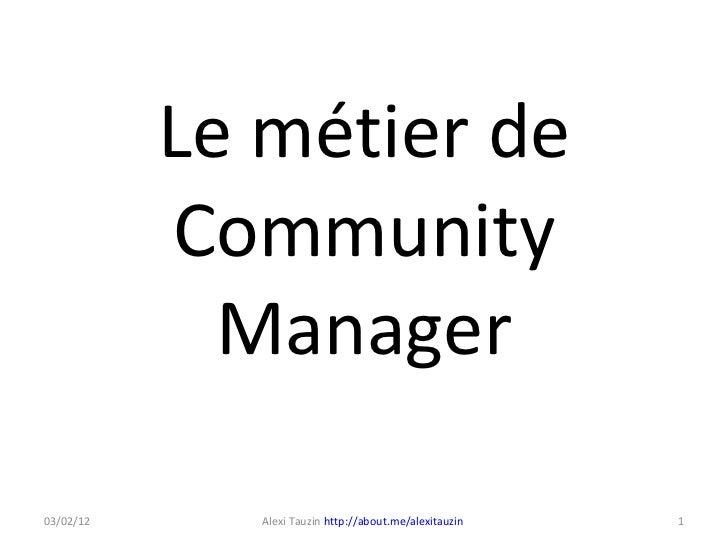 Le métier de Community Manager Alexi Tauzin  http://about.me/alexitauzin   03/02/12