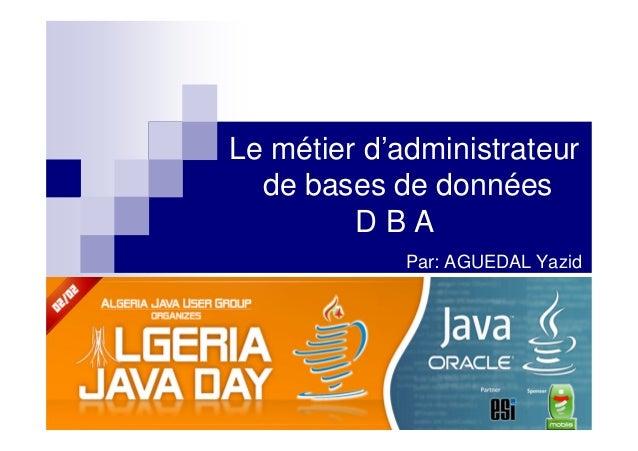 Le métier d'administrateur  de bases de données         DBA             Par: AGUEDAL Yazid