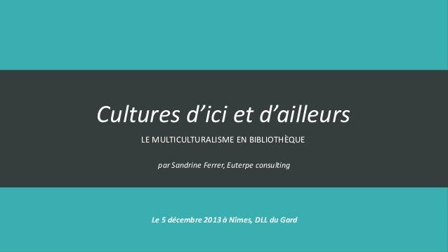 Cultures d'ici et d'ailleurs LE MULTICULTURALISME EN BIBLIOTHÈQUE par Sandrine Ferrer, Euterpe consulting  Le 5 décembre 2...