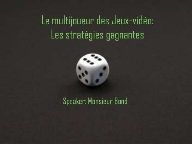 Le multijoueur des Jeux-vidéo:   Les stratégies gagnantes     Speaker: Monsieur Bond