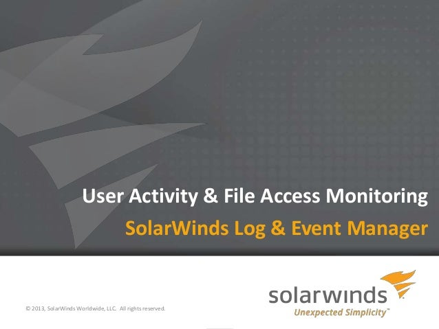 1 User Activity & File Access Monitoring © 2013, SolarWinds Worldwide, LLC. All rights reserved. SolarWinds Log & Event Ma...
