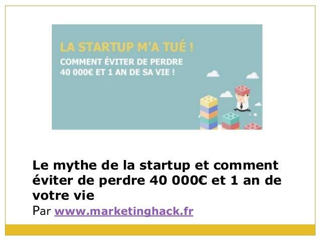 Le mythe de la startup et comment éviter de perdre 40 000€ et 1 an de votre vie Par www.marketinghack.fr