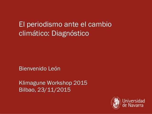 El periodismo ante el cambio climático: Diagnóstico Bienvenido León Klimagune Workshop 2015 Bilbao, 23/11/2015