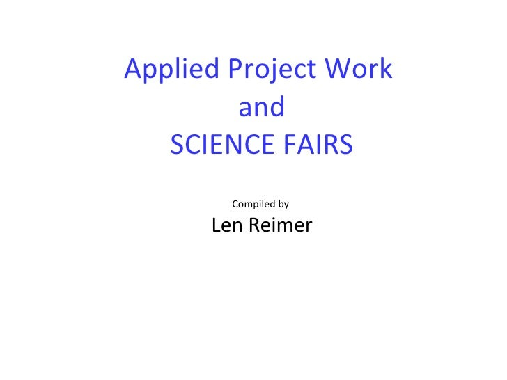 Applied Project Work  and SCIENCE FAIRS Compiled by  Len Reimer