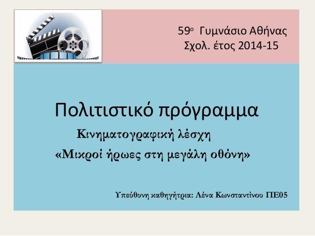 59ο Γυμνάσιο Αθήνας Σχολ. έτος 2014-15 Πολιτιστικό πρόγραμμα Κινηματογραφική λέσχη «Μικροί ήρωες στη μεγάλη οθόνη» Υπεύθυν...