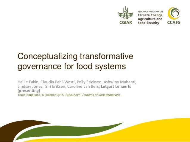 Conceptualizing transformative governance for food systems Hallie Eakin, Claudia Pahl-Wostl, Polly Ericksen, Ashwina Mahan...