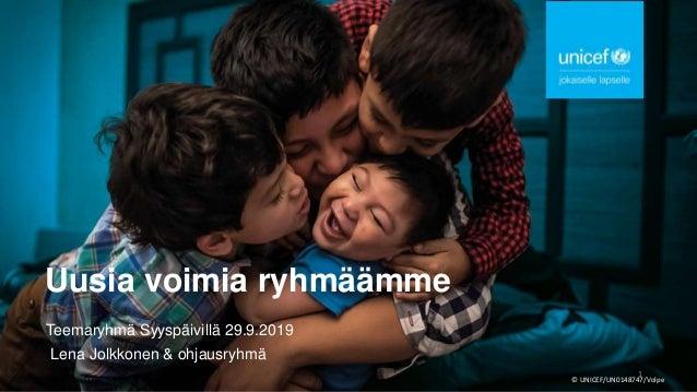 Uusia voimia ryhmäämme Teemaryhmä Syyspäivillä 29.9.2019 Lena Jolkkonen & ohjausryhmä © UNICEF/UN0148747/Volpe 1