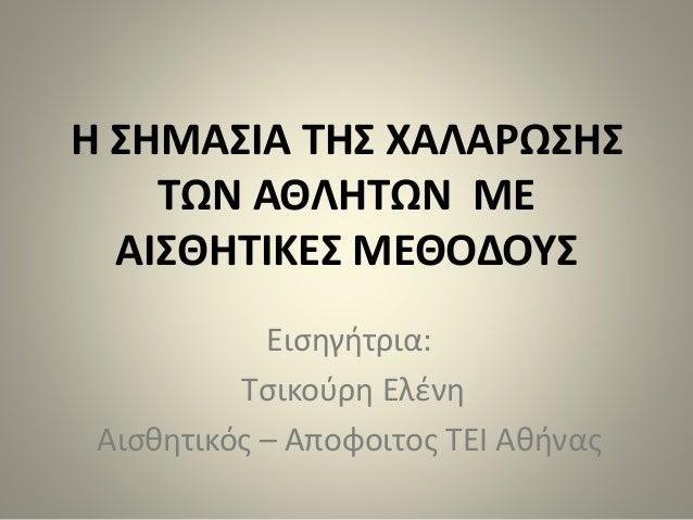 Η ΣΗΜΑΣΙΑ ΤΗΣ ΧΑΛΑΡΩΣΗΣ ΤΩΝ ΑΘΛΗΤΩΝ ΜΕ ΑΙΣΘΗΤΙΚΕΣ ΜΕΘΟΔΟΥΣ Εισηγήτρια: Τσικούρη Ελένη Αισθητικός – Αποφοιτος ΤΕΙ Αθήνας