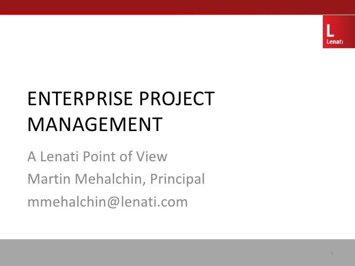 ENTERPRISE PROJECT MANAGEMENT A Lenati Point of View Martin Mehalchin, Principal mmehalchin@lenati.com                    ...