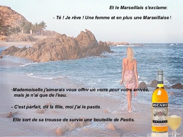 Le Marseillais est ébahi. Il lui dit:- Je mexcuse, je nai que des fruits pour laccompagner.- Jai ce quil faut dit la fille...