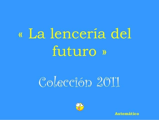 «La lencería del     futuro»   Colección 2011                Automático
