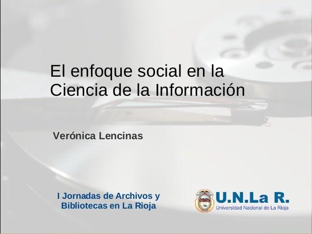 El enfoque social en la Ciencia de la Información Verónica Lencinas I Jornadas de Archivos y Bibliotecas en La Rioja