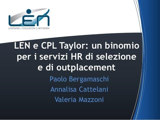 LEN e CPL Taylor: un binomio per i servizi HR di selezione e di outplacement Paolo Bergamaschi Annalisa Cattelani Valeria ...