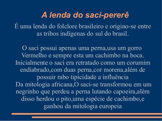 A lenda do saci-pererê É uma lenda do folclore brasileiro e origino-se entre as tribos indígenas do sul do brasil. O saci ...