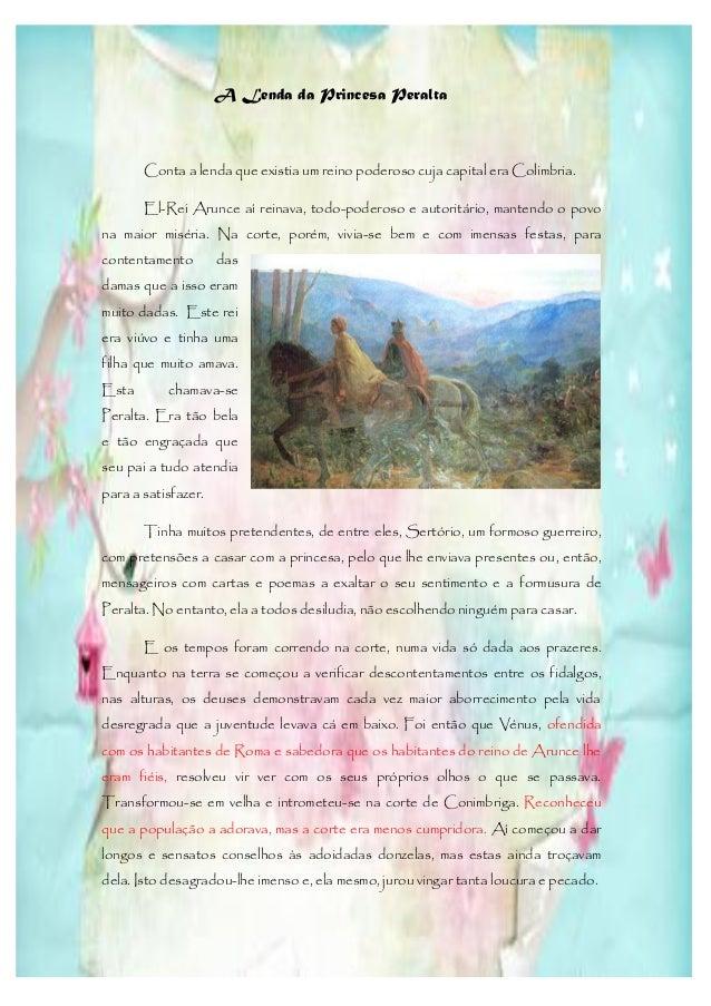A Lenda da Princesa Peralta       Conta a lenda que existia um reino poderoso cuja capital era Colimbria.       El-Rei Aru...