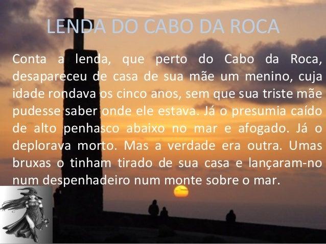 LENDA DO CABO DA ROCAConta a lenda, que perto do Cabo da Roca,desapareceu de casa de sua mãe um menino, cujaidade rondava ...